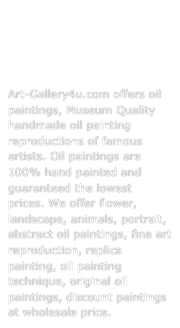 Paintings, Art, Oil Painting Reproductions For Sale, Hand-made Oil Paintings.  Art-Gallery4u.com offers oil paintings, Museum Quality handmade oil painting reproductions of famous artists. Oil paintings are 100% hand painted and guaranteed the lowest prices. We offer flower, landscape, animals, portrait, abstract oil paintings, fine art reproduction, replica painting, oil painting technique, original oil paintings, discount paintings at wholesale price.